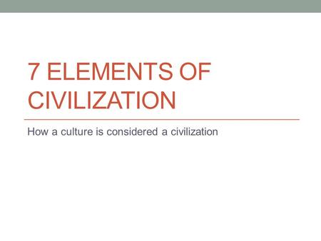 7 ELEMENTS OF CIVILIZATION How a culture is considered a civilization.