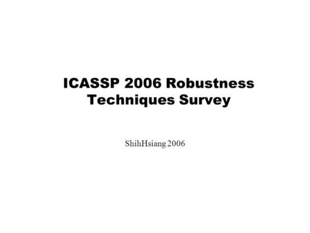 ICASSP 2006 Robustness Techniques Survey ShihHsiang 2006.