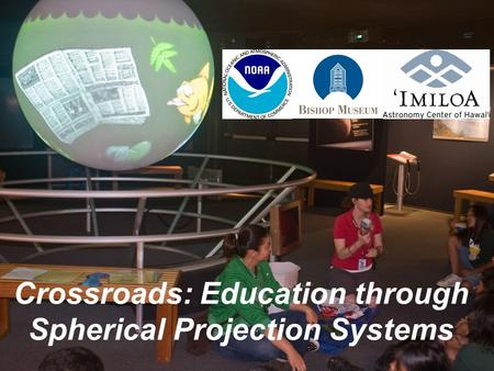 Crossroads: Education through Spherical Projection Systems.