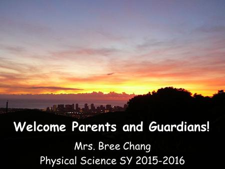 Welcome Parents and Guardians! Mrs. Bree Chang Physical Science SY 2015-2016.