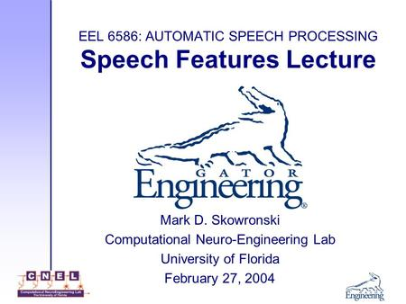 EEL 6586: AUTOMATIC SPEECH PROCESSING Speech Features Lecture Mark D. Skowronski Computational Neuro-Engineering Lab University of Florida February 27,