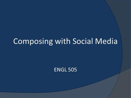 Composing with Social Media ENGL 505. Social Media What is Social Media? How can I use it in my courses? What are the benefits?