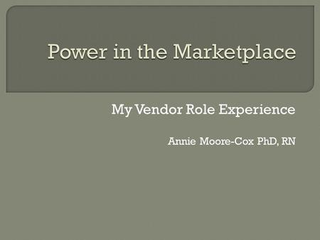 My Vendor Role Experience Annie Moore-Cox PhD, RN.