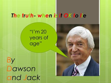 "The truth- when is it OK to lie ""I'm 20 years of age"" By Dawson and Jack."