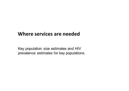 Where services are needed Key population size estimates and HIV prevalence estimates for key populations.