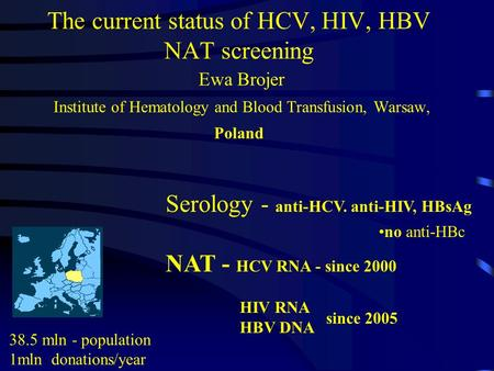 The current status of HCV, HIV, HBV NAT screening Ewa Brojer Institute of Hematology and Blood Transfusion, Warsaw, Poland 38.5 mln - population 1mln donations/year.