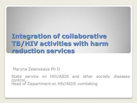 Integration of collaborative TB/HIV activities with harm reduction services Maryna Zelenskaya Ph D State service on HIV/AIDS and other socially diseases.