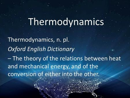 Thermodynamics Thermodynamics, n. pl. Oxford English Dictionary – The theory of the relations between heat and mechanical energy, and of the conversion.