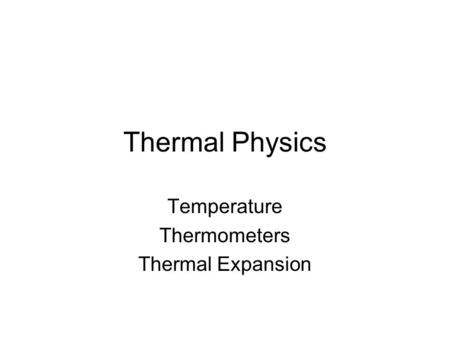 Thermal Physics Temperature Thermometers Thermal Expansion.