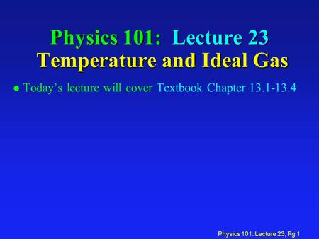 Physics 101: Lecture 23, Pg 1 Physics 101: Lecture 23 Temperature and Ideal Gas l Today's lecture will cover Textbook Chapter 13.1-13.4.