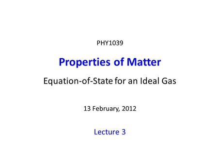 PHY1039 Properties of Matter Equation-of-State for an Ideal Gas 13 February, 2012 Lecture 3.