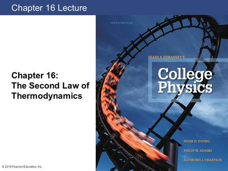 Chapter 16 Lecture Chapter 16: The Second Law of Thermodynamics © 2016 Pearson Education, Inc.