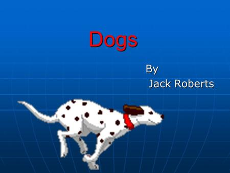 Dogs By By Jack Roberts There are a lot of different breeds. How do I put them into categories? You can categorise dogs into their groups. They are: