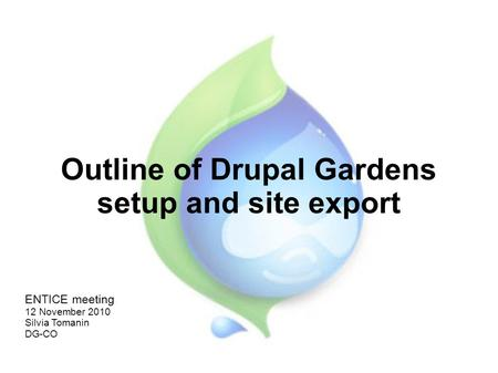 Outline of Drupal Gardens setup and site export ENTICE meeting 12 November 2010 Silvia Tomanin DG-CO.