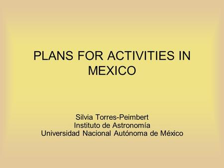 PLANS FOR ACTIVITIES IN MEXICO Silvia Torres-Peimbert Instituto de Astronomía Universidad Nacional Autónoma de México.