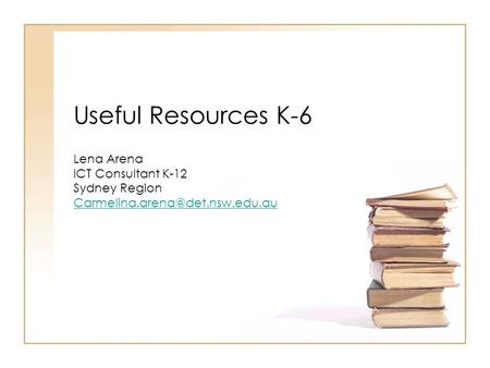 Useful Resources K-6 Lena Arena ICT Consultant K-12 Sydney Region