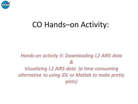 CO Hands–on Activity: Hands-on activity II: Downloading L2 AIRS data & Visualizing L2 AIRS data (a time-consuming alternative to using IDL or Matlab to.
