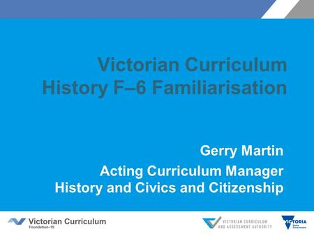 Victorian Curriculum History F–6 Familiarisation Gerry Martin Acting Curriculum Manager History and Civics and Citizenship.