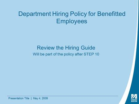 Presentation Title | May 4, 2009 Department Hiring Policy for Benefitted Employees Review the Hiring Guide Will be part of the policy after STEP 10.