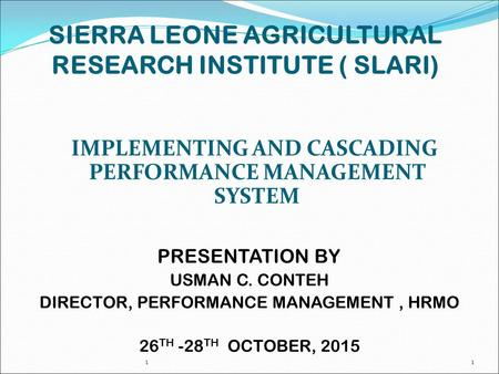SIERRA LEONE AGRICULTURAL RESEARCH INSTITUTE ( SLARI) IMPLEMENTING AND CASCADING PERFORMANCE MANAGEMENT SYSTEM PRESENTATION BY USMAN C. CONTEH DIRECTOR,