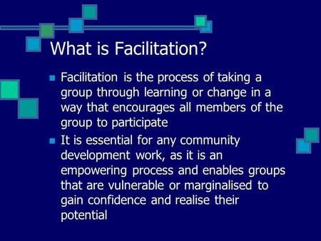 What is Facilitation? Facilitation is the process of taking a group through learning or change in a way that encourages all members of the group to participate.