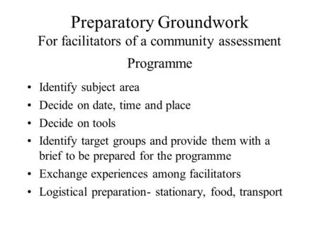 Preparatory Groundwork For facilitators of a community assessment Programme Identify subject area Decide on date, time and place Decide on tools Identify.