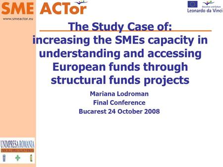 Www.smeactor.eu Logo and name The Study Case of: increasing the SMEs capacity in understanding and accessing European funds through structural funds projects.