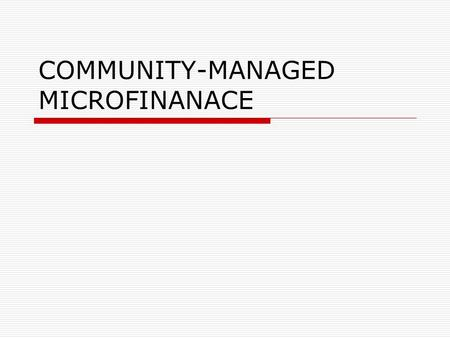 COMMUNITY-MANAGED MICROFINANACE.  A CMMFI is self-managed and independent  A CMMFI is a small-scale community- based institution that mobilises and.