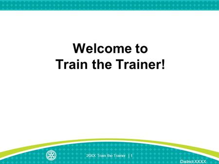 District XXXX 20XX Train the Trainer | 1 Welcome to Train the Trainer!