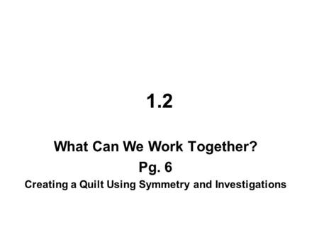 1.2 What Can We Work Together? Pg. 6 Creating a Quilt Using Symmetry and Investigations.
