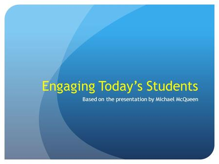 Engaging Today's Students Based on the presentation by Michael McQueen.