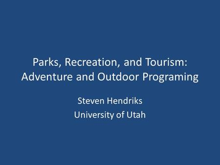 Parks, Recreation, and Tourism: Adventure and Outdoor Programing Steven Hendriks University of Utah.