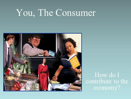 You, The Consumer How do I contribute to the economy?