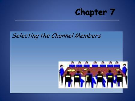 Chapter 7 Selecting the Channel Members. Channel Member Selection S election may or may not be the result of channel design. The last phase of channel.