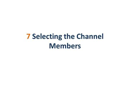 7 Selecting the Channel Members. Channel Member Selection and Channel Design The channel member selection is the last phase of channel design (phase 7).