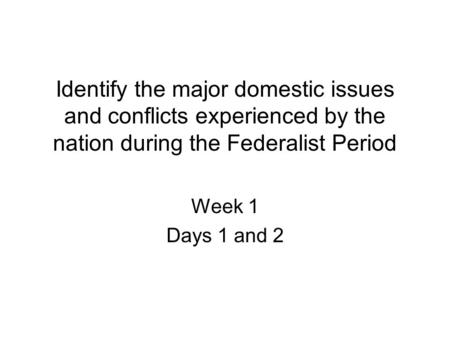 Identify the major domestic issues and conflicts experienced by the nation during the Federalist Period Week 1 Days 1 and 2.