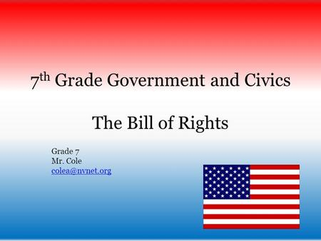 7 th Grade Government and Civics The Bill of Rights Grade 7 Mr. Cole