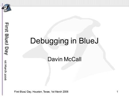 1First BlueJ Day, Houston, Texas, 1st March 2006 Debugging in BlueJ Davin McCall.