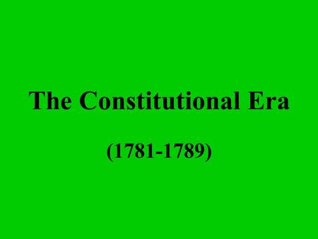 The Constitutional Era (1781-1789) What is a republic? A representative democracy.