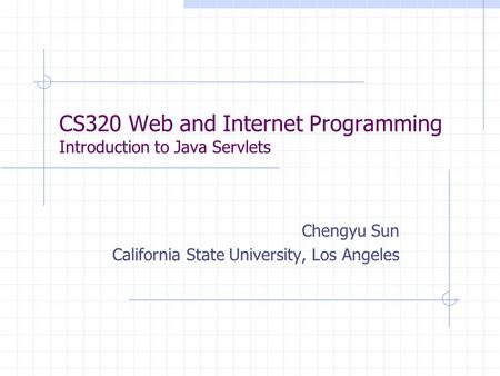 CS320 Web and Internet Programming Introduction to Java Servlets Chengyu Sun California State University, Los Angeles.