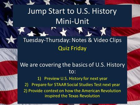 Jump Start to U.S. History Mini-Unit Tuesday-Thursday: Notes & Video Clips Quiz Friday We are covering the basics of U.S. History to: 1)Preview U.S. History.