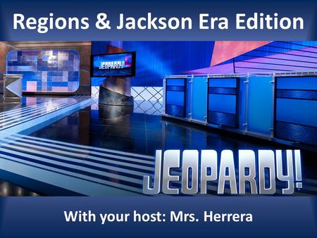 Regions & Jackson Era Edition With your host: Mrs. Herrera.