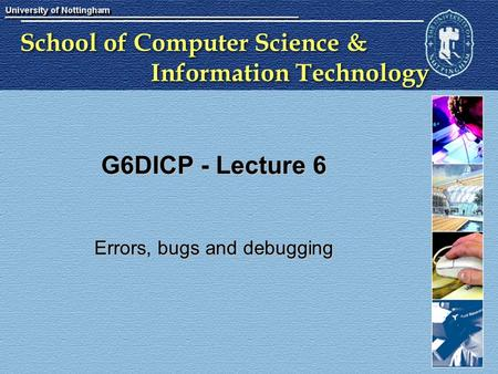 School of Computer Science & Information Technology G6DICP - Lecture 6 Errors, bugs and debugging.