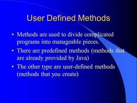 User Defined Methods Methods are used to divide complicated programs into manageable pieces. There are predefined methods (methods that are already provided.