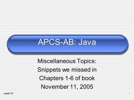 Week101 APCS-AB: Java Miscellaneous Topics: Snippets we missed in Chapters 1-6 of book November 11, 2005.