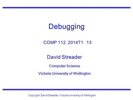 David Streader Computer Science Victoria University of Wellington Copyright: David Streader, Victoria University of Wellington Debugging COMP 112 2014T1.