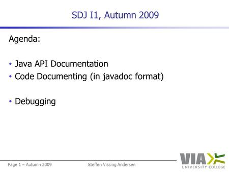 Page 1 – Autumn 2009Steffen Vissing Andersen SDJ I1, Autumn 2009 Agenda: Java API Documentation Code Documenting (in javadoc format) Debugging.