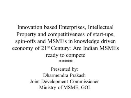 Innovation based Enterprises, Intellectual Property and competitiveness of start-ups, spin-offs and MSMEs in knowledge driven economy of 21 st Century: