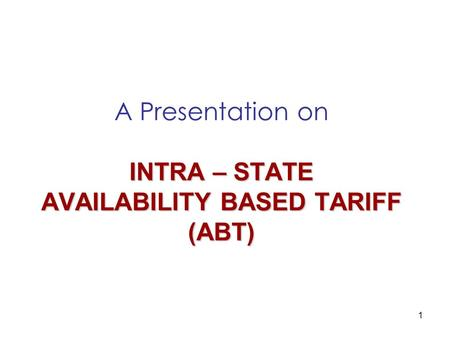 1 INTRA – STATE AVAILABILITY BASED TARIFF (ABT) A Presentation on INTRA – STATE AVAILABILITY BASED TARIFF (ABT)