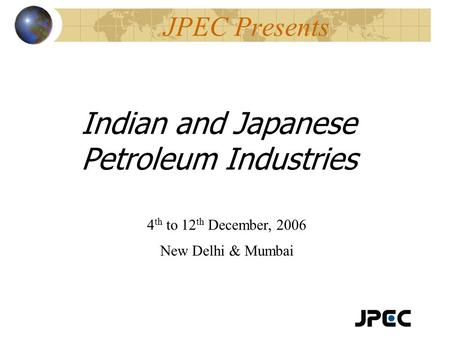 JPEC Presents Indian and Japanese Petroleum Industries 4 th to 12 th December, 2006 New Delhi & Mumbai.